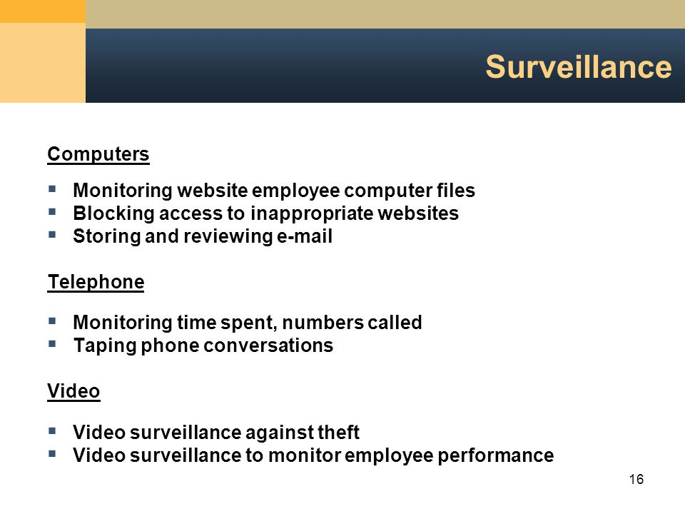16 Surveillance Computers  Monitoring website employee computer files  Blocking access to inappropriate websites  Storing and reviewing e-mail Telephone  Monitoring time spent, numbers called  Taping phone conversations Video  Video surveillance against theft  Video surveillance to monitor employee performance