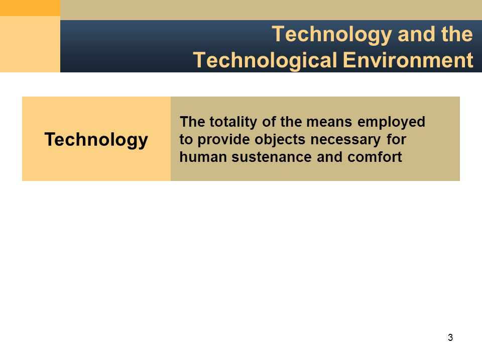 3 Technology and the Technological Environment Technology The totality of the means employedto provide objects necessary forhuman sustenance and comfort