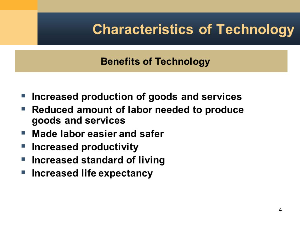 4 Characteristics of Technology Benefits of Technology  Increased production of goods and services  Reduced amount of labor needed to produce goods and services  Made labor easier and safer  Increased productivity  Increased standard of living  Increased life expectancy