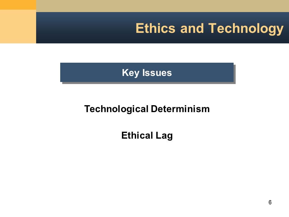 6 Ethics and Technology Key Issues Technological Determinism Ethical Lag