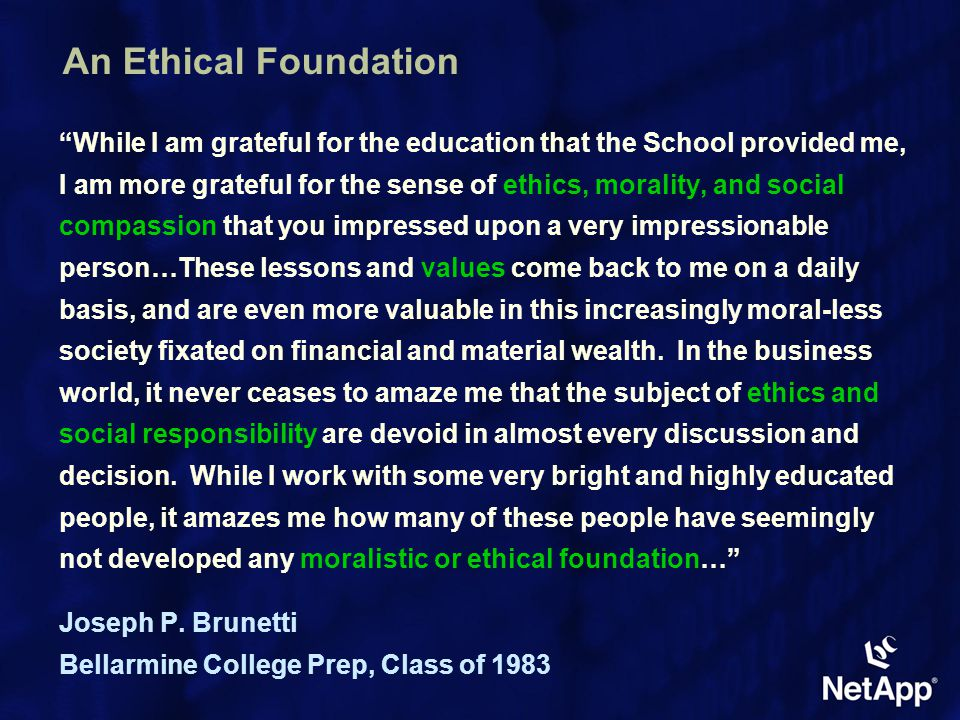 An Ethical Foundation While I am grateful for the education that the School provided me, I am more grateful for the sense of ethics, morality, and social compassion that you impressed upon a very impressionable person…These lessons and values come back to me on a daily basis, and are even more valuable in this increasingly moral-less society fixated on financial and material wealth.