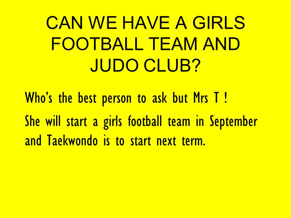 CAN WE HAVE A GIRLS FOOTBALL TEAM AND JUDO CLUB. Who's the best person to ask but Mrs T .