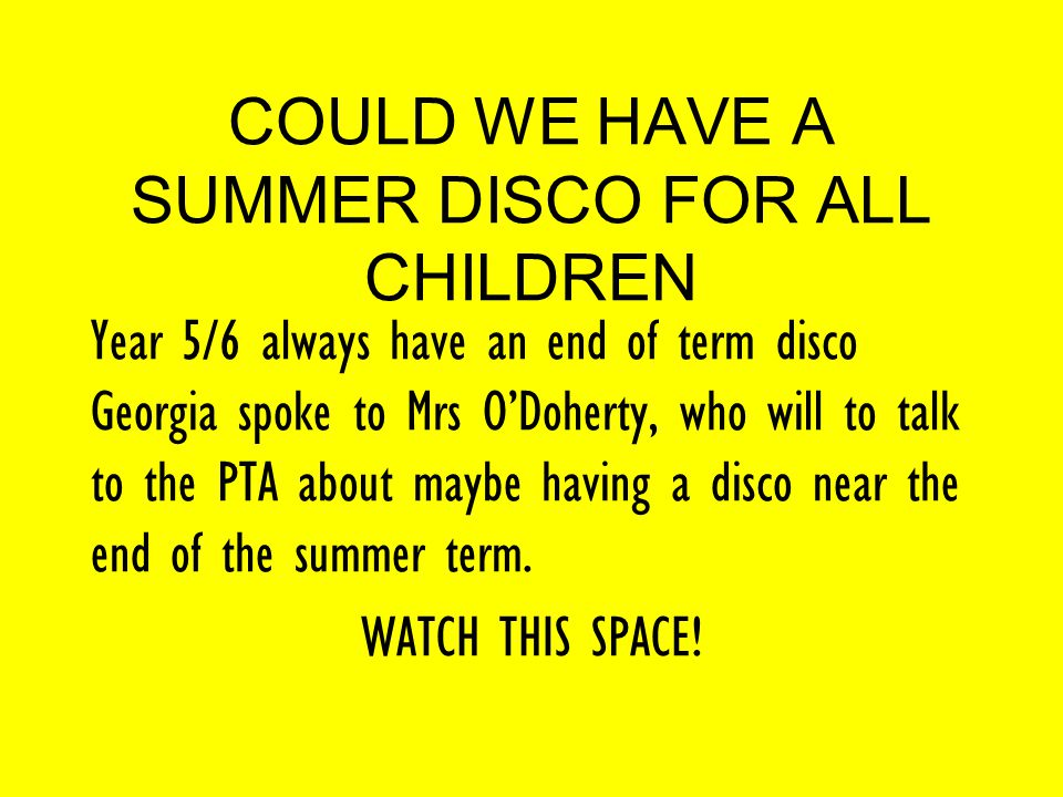 COULD WE HAVE A SUMMER DISCO FOR ALL CHILDREN Year 5/6 always have an end of term disco Georgia spoke to Mrs O'Doherty, who will to talk to the PTA about maybe having a disco near the end of the summer term.