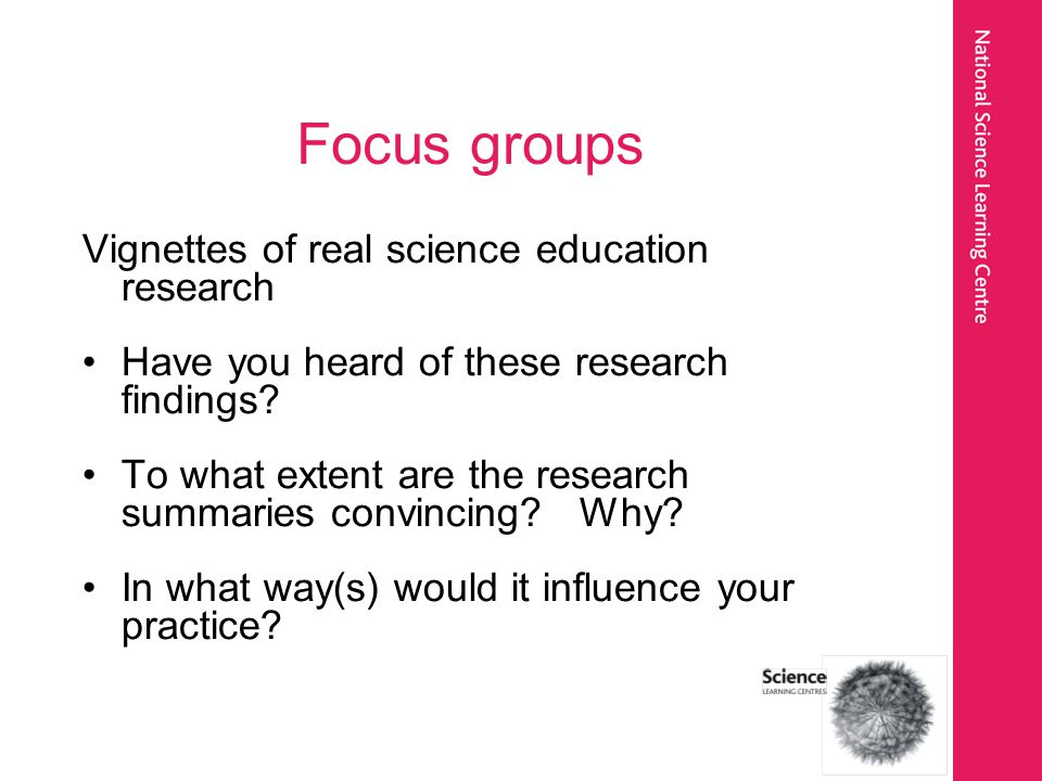Focus groups Vignettes of real science education research Have you heard of these research findings.