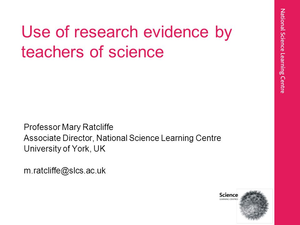 Professor Mary Ratcliffe Associate Director, National Science Learning Centre University of York, UK m.ratcliffe@slcs.ac.uk Use of research evidence by teachers of science
