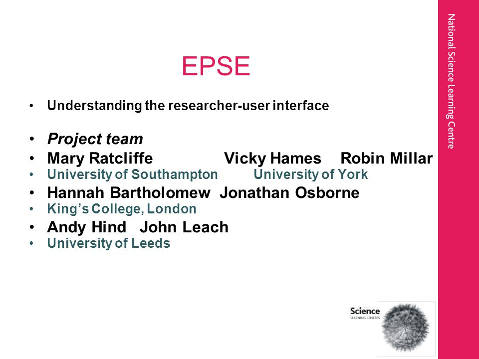 EPSE Understanding the researcher-user interface Project team Mary Ratcliffe Vicky Hames Robin Millar University of Southampton University of York Hannah Bartholomew Jonathan Osborne King's College, London Andy Hind John Leach University of Leeds