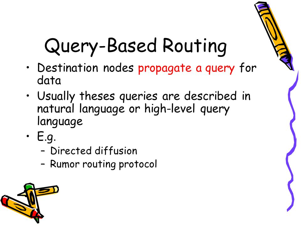Query-Based Routing Destination nodes propagate a query for data Usually theses queries are described in natural language or high-level query language E.g.