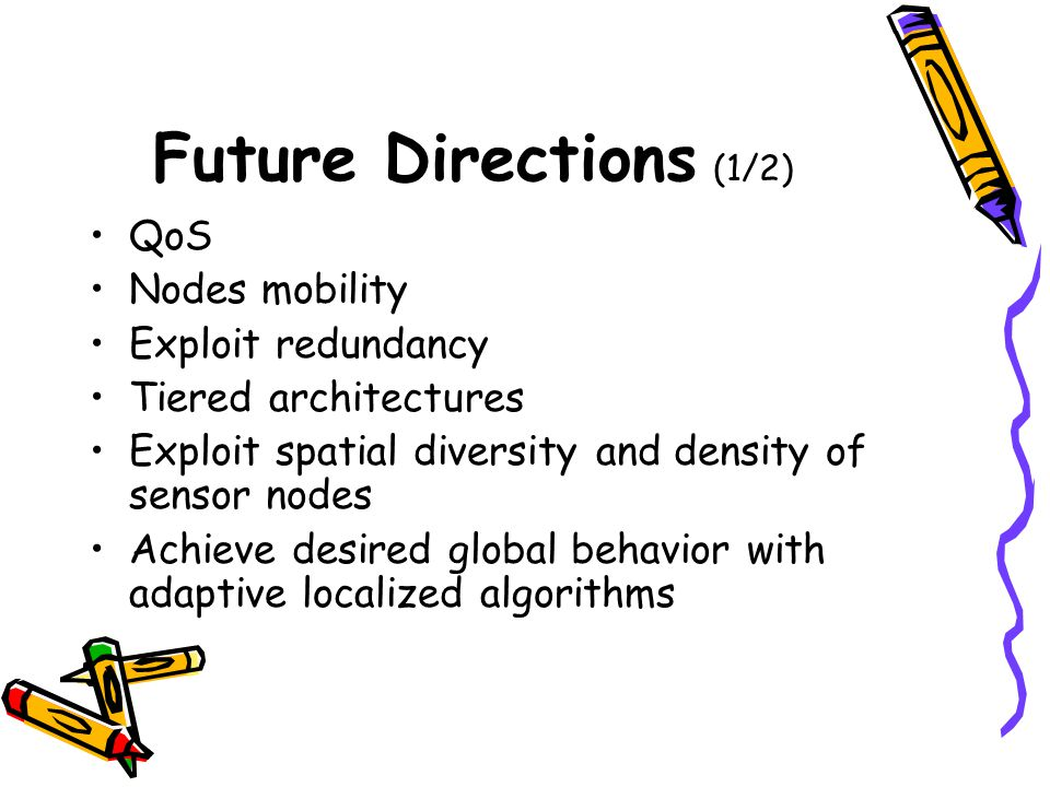 Future Directions (1/2) QoS Nodes mobility Exploit redundancy Tiered architectures Exploit spatial diversity and density of sensor nodes Achieve desired global behavior with adaptive localized algorithms