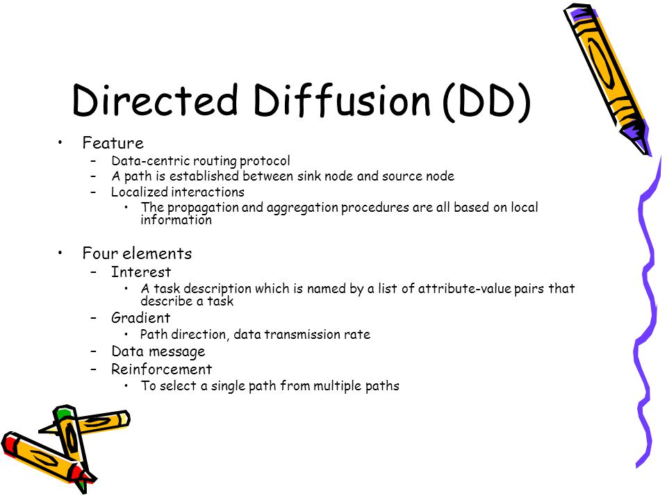 Directed Diffusion (DD) Feature –Data-centric routing protocol –A path is established between sink node and source node –Localized interactions The propagation and aggregation procedures are all based on local information Four elements –Interest A task description which is named by a list of attribute-value pairs that describe a task –Gradient Path direction, data transmission rate –Data message –Reinforcement To select a single path from multiple paths