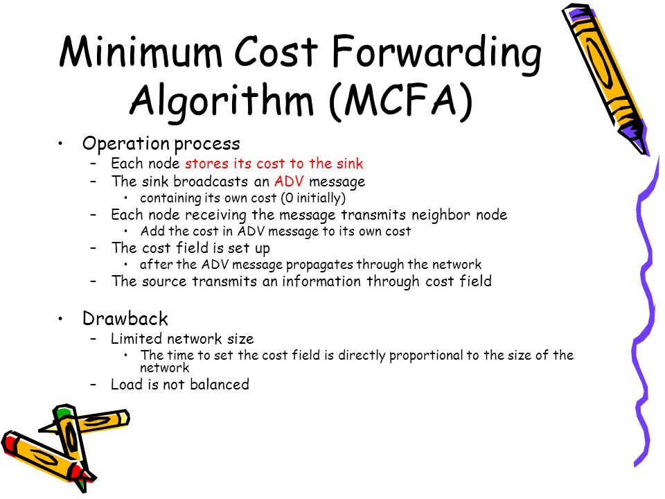 Minimum Cost Forwarding Algorithm (MCFA) Operation process –Each node stores its cost to the sink –The sink broadcasts an ADV message containing its own cost (0 initially) –Each node receiving the message transmits neighbor node Add the cost in ADV message to its own cost –The cost field is set up after the ADV message propagates through the network –The source transmits an information through cost field Drawback –Limited network size The time to set the cost field is directly proportional to the size of the network –Load is not balanced