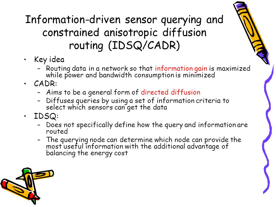 Information-driven sensor querying and constrained anisotropic diffusion routing (IDSQ/CADR) Key idea –Routing data in a network so that information gain is maximized while power and bandwidth consumption is minimized CADR: –Aims to be a general form of directed diffusion –Diffuses queries by using a set of information criteria to select which sensors can get the data IDSQ: –Does not specifically define how the query and information are routed –The querying node can determine which node can provide the most useful information with the additional advantage of balancing the energy cost