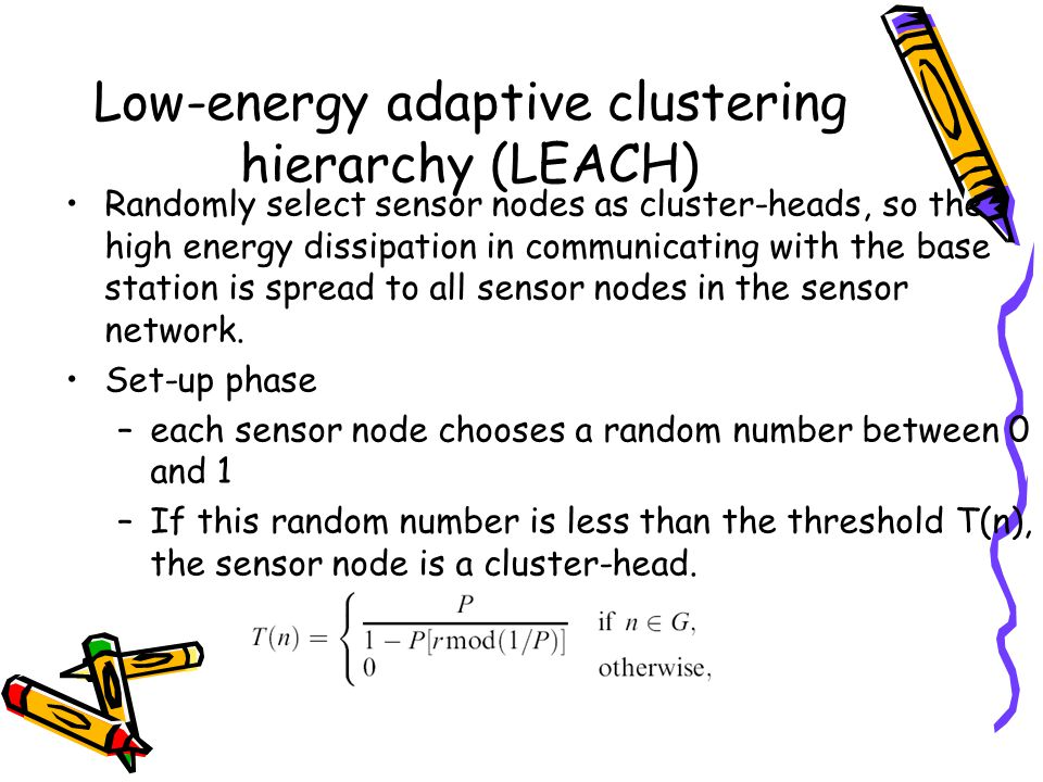 Low-energy adaptive clustering hierarchy (LEACH) Randomly select sensor nodes as cluster-heads, so the high energy dissipation in communicating with the base station is spread to all sensor nodes in the sensor network.