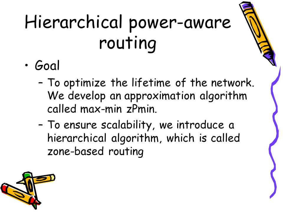 Hierarchical power-aware routing Goal –To optimize the lifetime of the network.