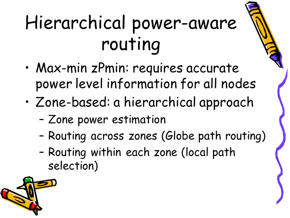 Hierarchical power-aware routing Max-min zPmin: requires accurate power level information for all nodes Zone-based: a hierarchical approach –Zone power estimation –Routing across zones (Globe path routing) –Routing within each zone (local path selection)