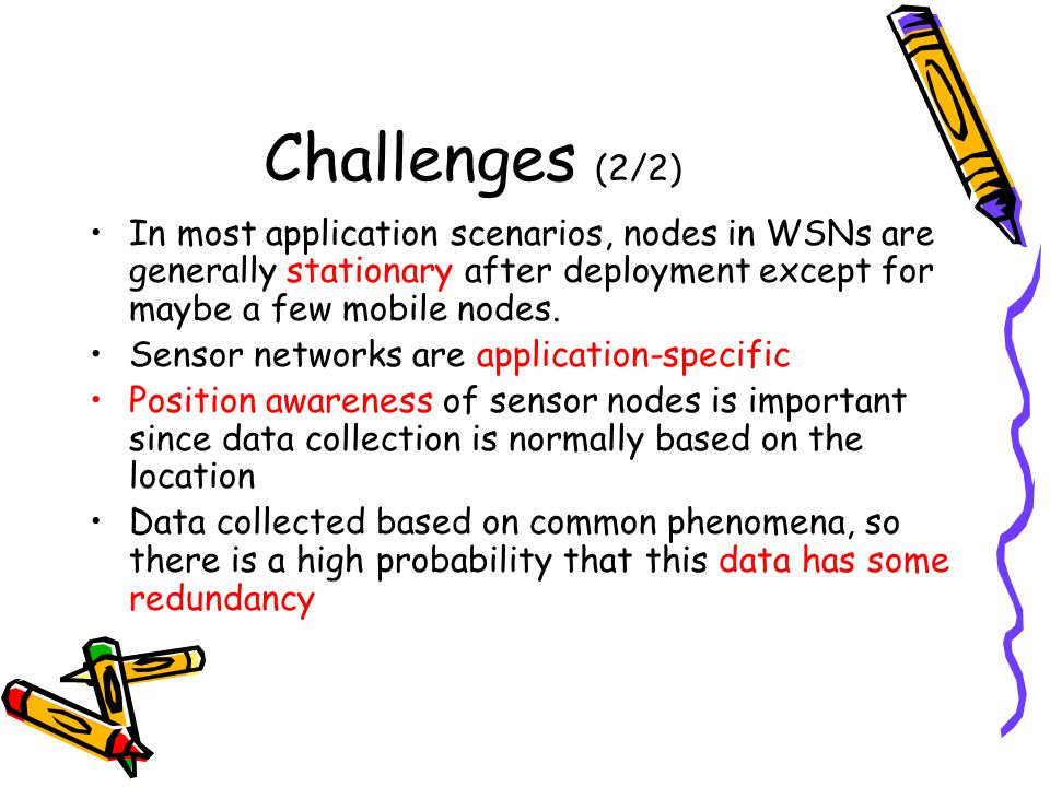 Challenges (2/2) In most application scenarios, nodes in WSNs are generally stationary after deployment except for maybe a few mobile nodes.