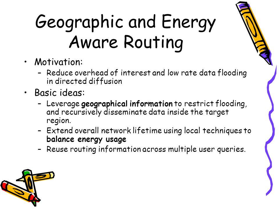 Geographic and Energy Aware Routing Motivation: –Reduce overhead of interest and low rate data flooding in directed diffusion Basic ideas: –Leverage geographical information to restrict flooding, and recursively disseminate data inside the target region.