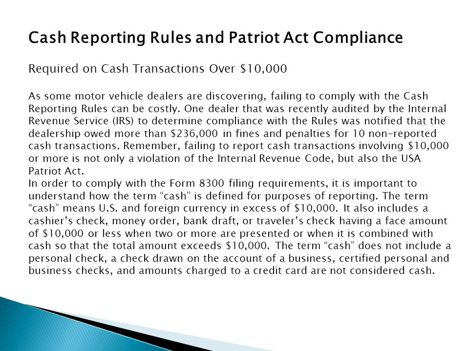 Cash Reporting Rules and Patriot Act Compliance Required on Cash Transactions Over $10,000 As some motor vehicle dealers are discovering, failing to c
