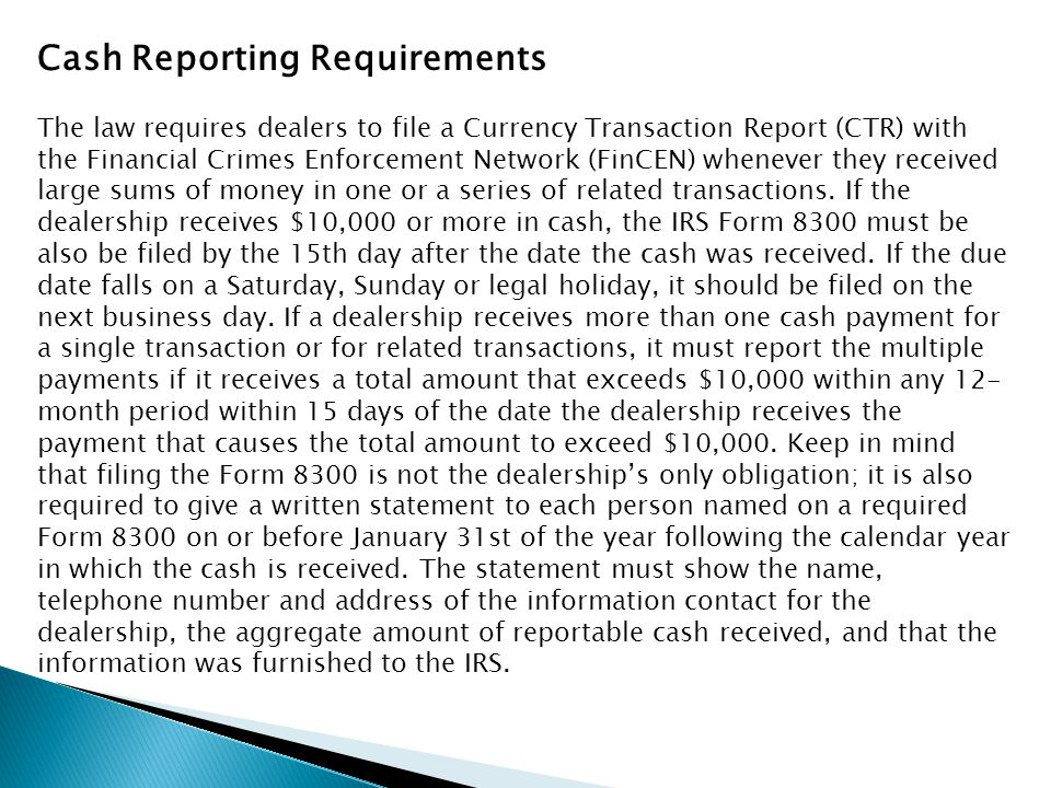 Cash Reporting Requirements The law requires dealers to file a Currency Transaction Report (CTR) with the Financial Crimes Enforcement Network (FinCEN