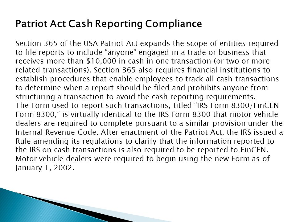 """Patriot Act Cash Reporting Compliance Section 365 of the USA Patriot Act expands the scope of entities required to file reports to include """"anyone"""" en"""