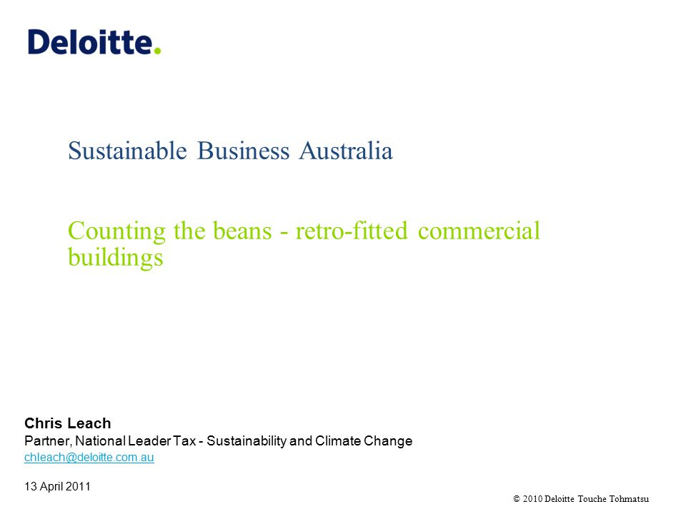 © 2010 Deloitte Touche Tohmatsu Sustainable Business Australia Counting the beans - retro-fitted commercial buildings Chris Leach Partner, National Leader Tax - Sustainability and Climate Change chleach@deloitte.com.au 13 April 2011