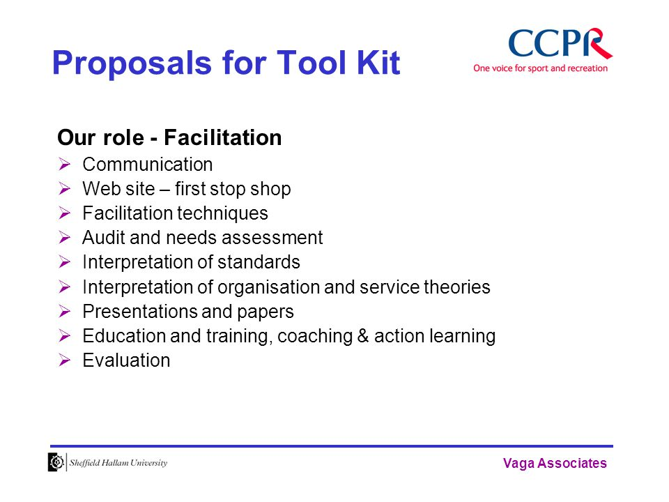 Vaga Associates Proposals for Tool Kit Our role - Facilitation  Communication  Web site – first stop shop  Facilitation techniques  Audit and needs assessment  Interpretation of standards  Interpretation of organisation and service theories  Presentations and papers  Education and training, coaching & action learning  Evaluation