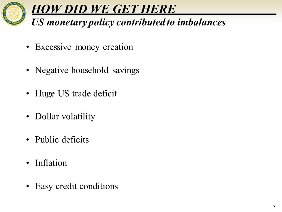 3 HOW DID WE GET HERE Excessive money creation Negative household savings Huge US trade deficit Dollar volatility Public deficits Inflation Easy credit conditions US monetary policy contributed to imbalances