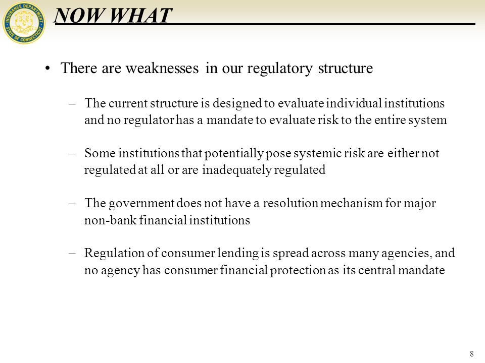 8 NOW WHAT There are weaknesses in our regulatory structure –The current structure is designed to evaluate individual institutions and no regulator has a mandate to evaluate risk to the entire system –Some institutions that potentially pose systemic risk are either not regulated at all or are inadequately regulated –The government does not have a resolution mechanism for major non-bank financial institutions –Regulation of consumer lending is spread across many agencies, and no agency has consumer financial protection as its central mandate