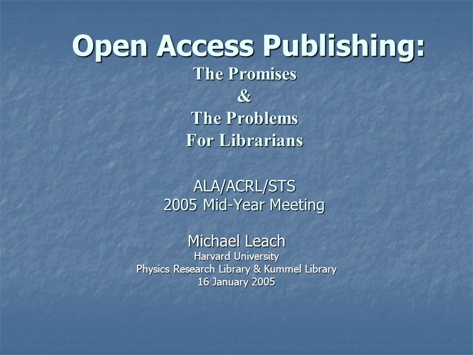 Open Access Publishing: The Promises & The Problems For Librarians ALA/ACRL/STS 2005 Mid-Year Meeting Open Access Publishing: The Promises & The Problems For Librarians ALA/ACRL/STS 2005 Mid-Year Meeting Michael Leach Harvard University Physics Research Library & Kummel Library 16 January 2005