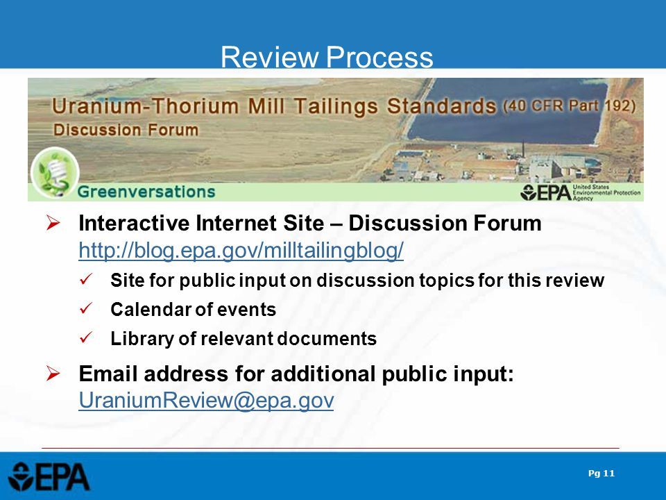 Pg 11  Interactive Internet Site – Discussion Forum http://blog.epa.gov/milltailingblog/ http://blog.epa.gov/milltailingblog/ Site for public input on discussion topics for this review Calendar of events Library of relevant documents  Email address for additional public input: UraniumReview@epa.gov Review Process