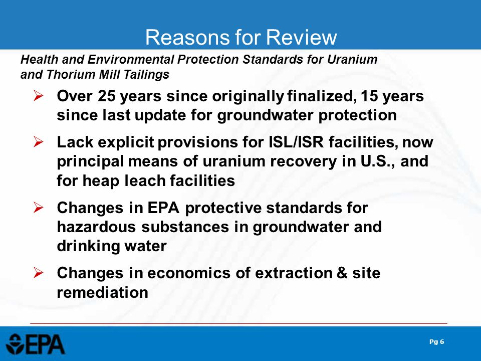 Pg 6  Over 25 years since originally finalized, 15 years since last update for groundwater protection  Lack explicit provisions for ISL/ISR facilities, now principal means of uranium recovery in U.S., and for heap leach facilities  Changes in EPA protective standards for hazardous substances in groundwater and drinking water  Changes in economics of extraction & site remediation Reasons for Review Health and Environmental Protection Standards for Uranium and Thorium Mill Tailings