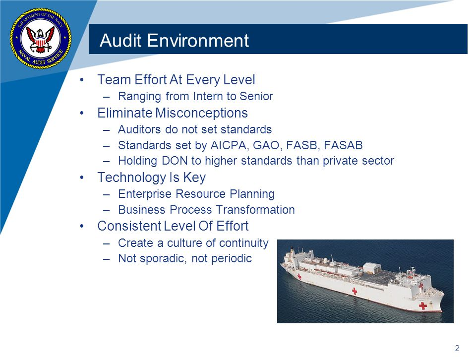 2 Audit Environment Team Effort At Every Level –Ranging from Intern to Senior Eliminate Misconceptions –Auditors do not set standards –Standards set by AICPA, GAO, FASB, FASAB –Holding DON to higher standards than private sector Technology Is Key –Enterprise Resource Planning –Business Process Transformation Consistent Level Of Effort –Create a culture of continuity –Not sporadic, not periodic