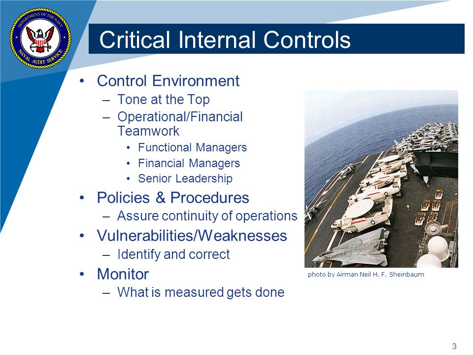 3 Critical Internal Controls Control Environment –Tone at the Top –Operational/Financial Teamwork Functional Managers Financial Managers Senior Leadership Policies & Procedures –Assure continuity of operations Vulnerabilities/Weaknesses –Identify and correct Monitor –What is measured gets done photo by Airman Neil H.