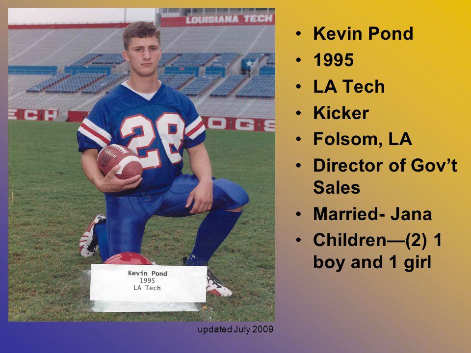 updated July 2009 Kevin Pond 1995 LA Tech Kicker Folsom, LA Director of Gov't Sales Married- Jana Children—(2) 1 boy and 1 girl