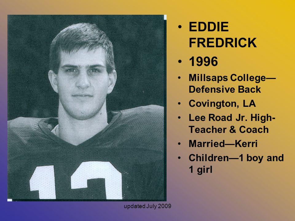 updated July 2009 EDDIE FREDRICK 1996 Millsaps College— Defensive Back Covington, LA Lee Road Jr.