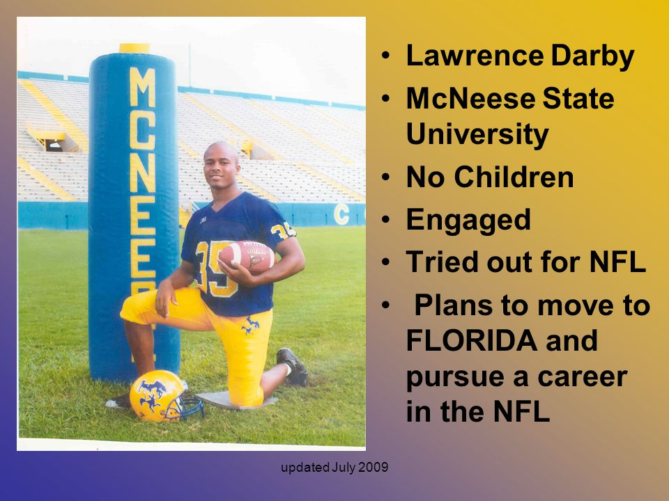 updated July 2009 Lawrence Darby McNeese State University No Children Engaged Tried out for NFL Plans to move to FLORIDA and pursue a career in the NFL