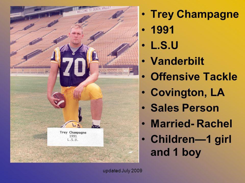 updated July 2009 Trey Champagne 1991 L.S.U Vanderbilt Offensive Tackle Covington, LA Sales Person Married- Rachel Children—1 girl and 1 boy