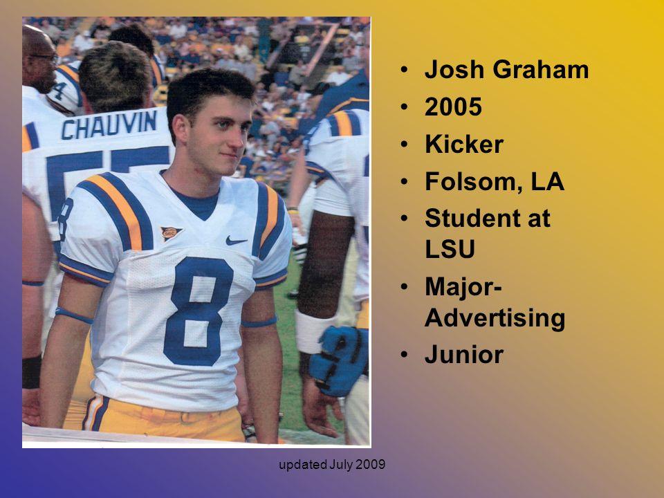 updated July 2009 Josh Graham 2005 Kicker Folsom, LA Student at LSU Major- Advertising Junior