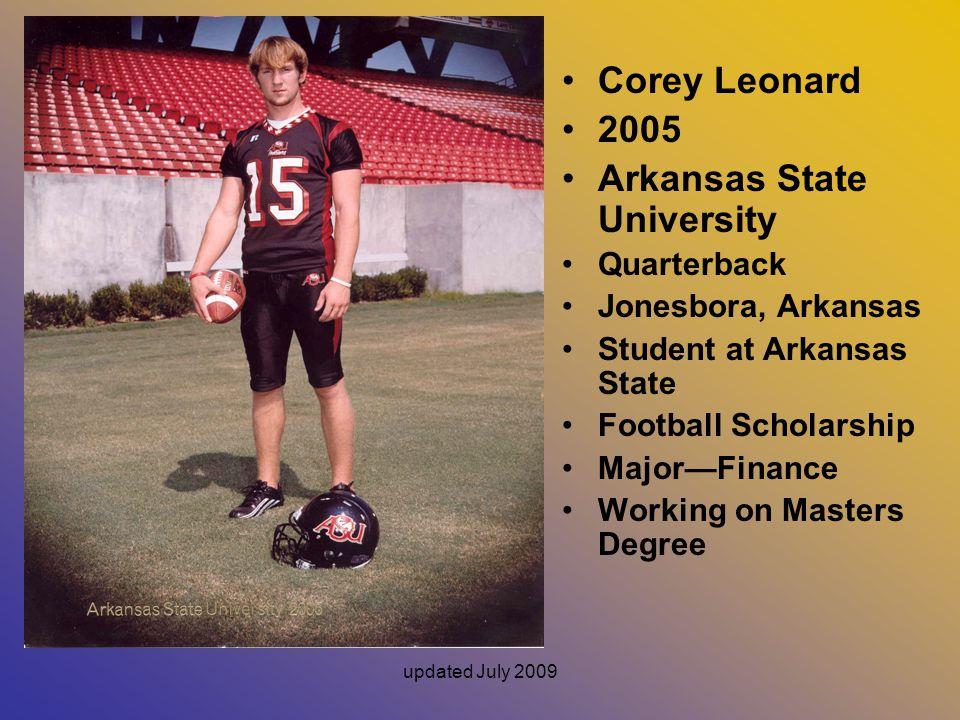 updated July 2009 Corey Leonard 2005 Arkansas State University Quarterback Jonesbora, Arkansas Student at Arkansas State Football Scholarship Major—Finance Working on Masters Degree