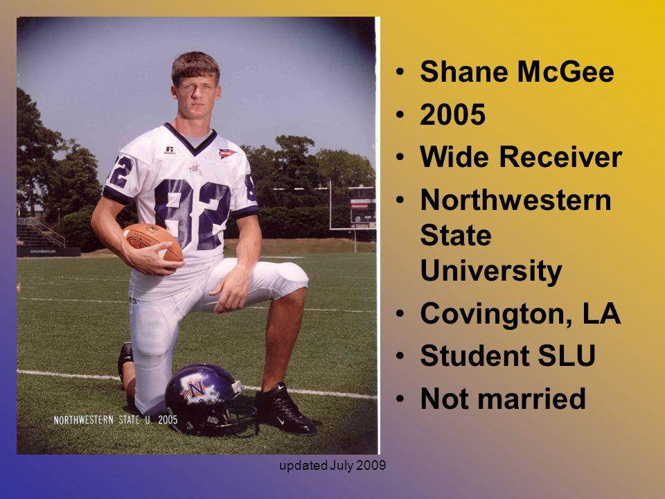 updated July 2009 Shane McGee 2005 Wide Receiver Northwestern State University Covington, LA Student SLU Not married