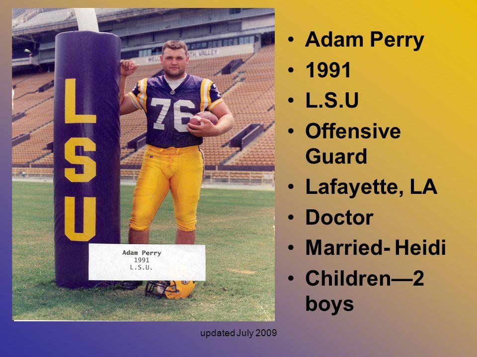 updated July 2009 Adam Perry 1991 L.S.U Offensive Guard Lafayette, LA Doctor Married- Heidi Children—2 boys