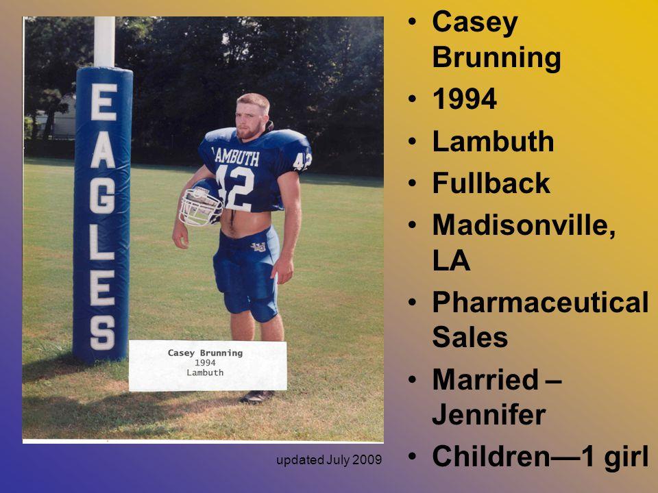 updated July 2009 Casey Brunning 1994 Lambuth Fullback Madisonville, LA Pharmaceutical Sales Married – Jennifer Children—1 girl