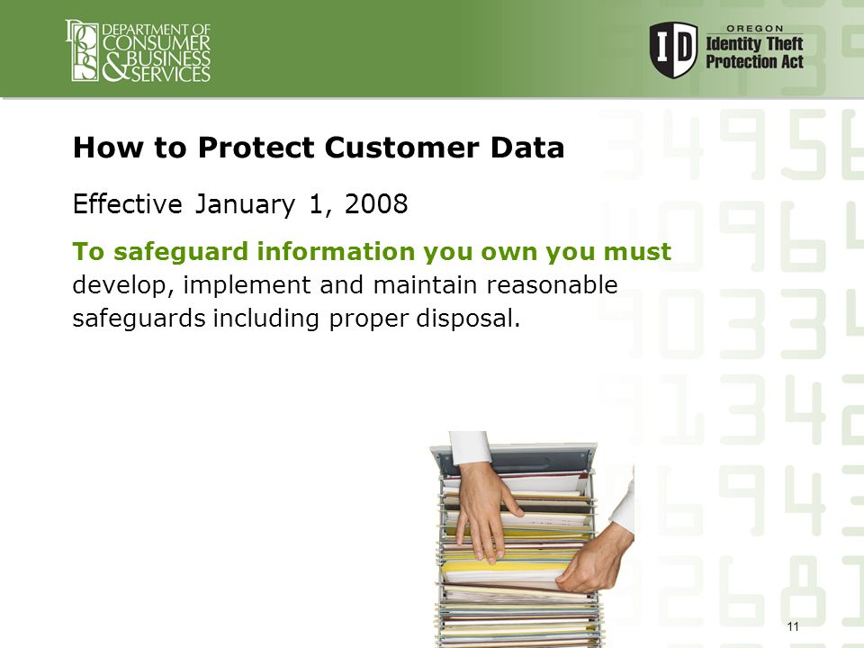 11 How to Protect Customer Data Effective January 1, 2008 To safeguard information you own you must develop, implement and maintain reasonable safeguards including proper disposal.