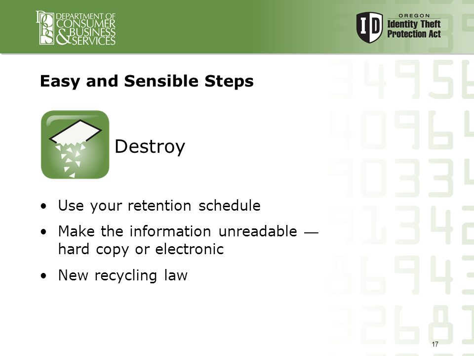 17 Easy and Sensible Steps Use your retention schedule Make the information unreadable — hard copy or electronic New recycling law Destroy