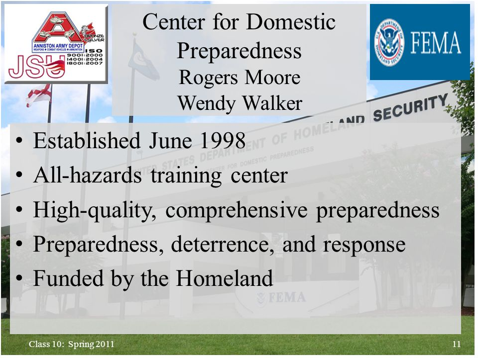 Established June 1998 All-hazards training center High-quality, comprehensive preparedness Preparedness, deterrence, and response Funded by the Homeland 11Class 10: Spring 2011 Center for Domestic Preparedness Rogers Moore Wendy Walker