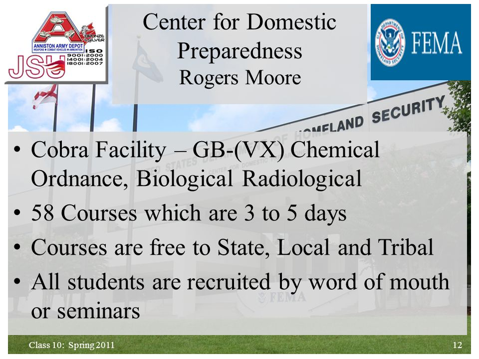 Cobra Facility – GB-(VX) Chemical Ordnance, Biological Radiological 58 Courses which are 3 to 5 days Courses are free to State, Local and Tribal All students are recruited by word of mouth or seminars 12Class 10: Spring 2011 Center for Domestic Preparedness Rogers Moore