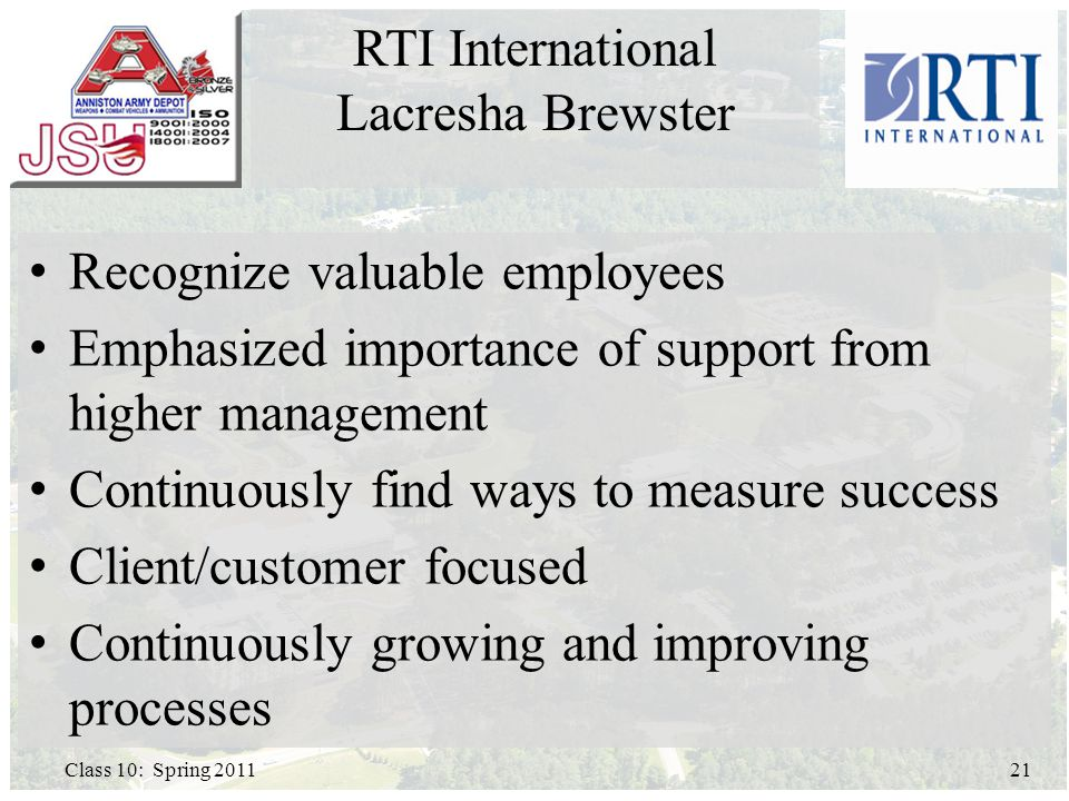 Recognize valuable employees Emphasized importance of support from higher management Continuously find ways to measure success Client/customer focused Continuously growing and improving processes 21Class 10: Spring 2011 RTI International Lacresha Brewster