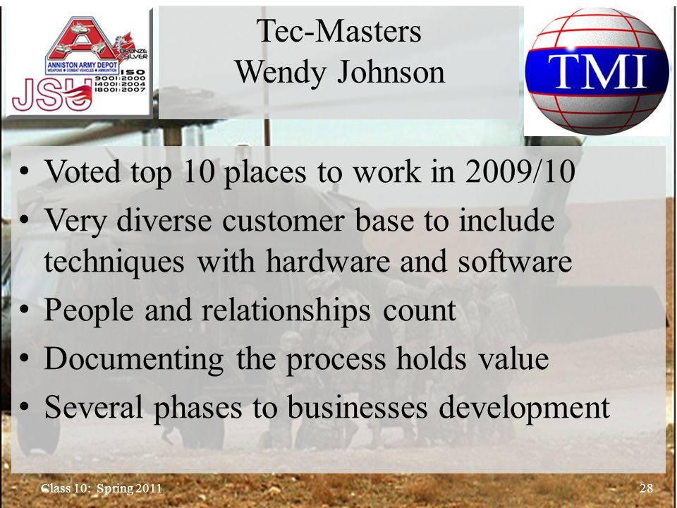 Voted top 10 places to work in 2009/10 Very diverse customer base to include techniques with hardware and software People and relationships count Documenting the process holds value Several phases to businesses development 28Class 10: Spring 2011 Tec-Masters Wendy Johnson
