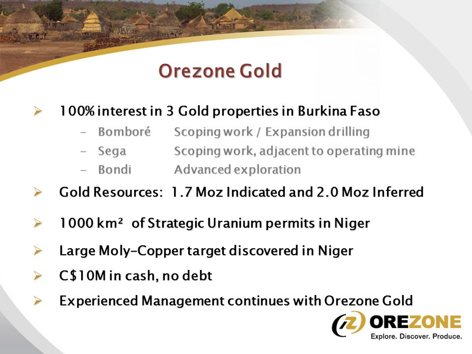 Orezone Gold  100% interest in 3 Gold properties in Burkina Faso Bomboré Project Expansion to Prefeasibility  Gold Resources: 1.7 Moz Indicated and 2 Moz Inferred  C$10 M in cash, no debt  Growth through exploration, expansion, acquisition  Experienced Management and Directors  Focused on returns for Shareholders