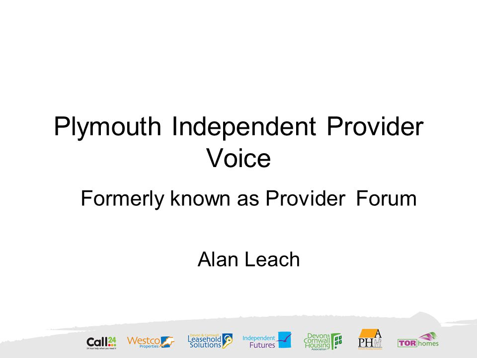 Plymouth Independent Provider Voice Formerly known as Provider Forum Alan Leach