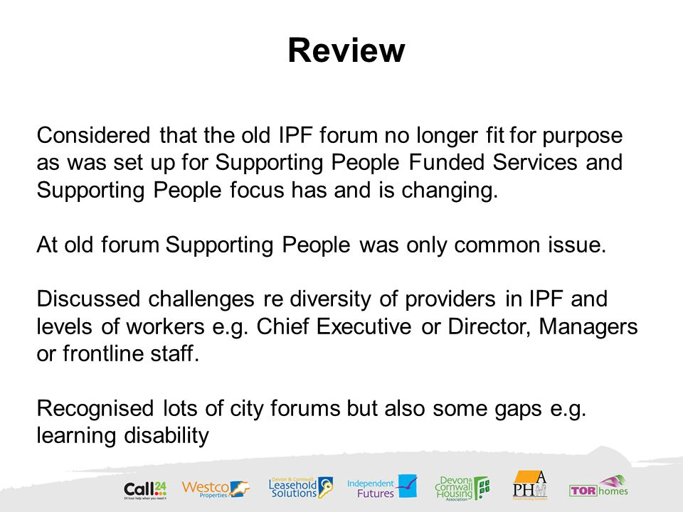 Considered that the old IPF forum no longer fit for purpose as was set up for Supporting People Funded Services and Supporting People focus has and is changing.